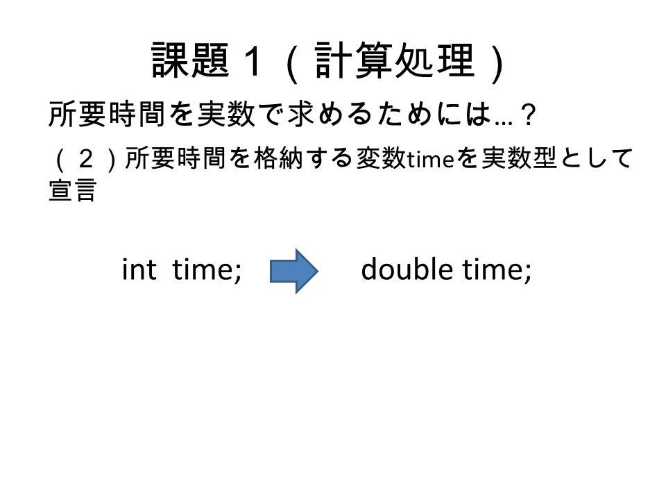 課題1(計算処理) 所要時間を実数で求めるためには … ? (2)所要時間を格納する変数 time を実数型として 宣言 int time;double time;