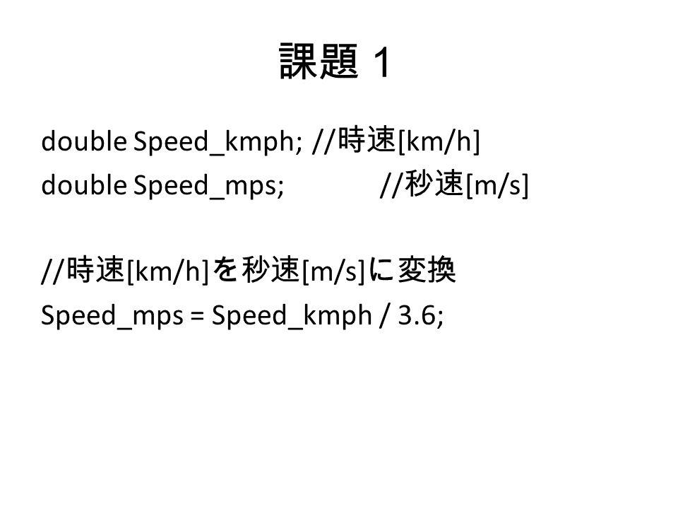 課題1 double Speed_kmph;// 時速 [km/h] double Speed_mps;// 秒速 [m/s] // 時速 [km/h] を秒速 [m/s] に変換 Speed_mps = Speed_kmph / 3.6;