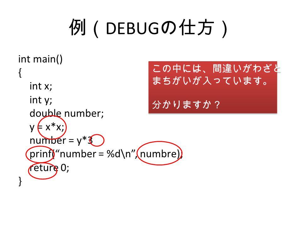 例( DEBUG の仕方) int main() { int x; int y; double number; y = x*x; number = y*3 prinf( number = %d\n , numbre); reture 0; } この中には、間違いがわざと まちがいが入っています。 分かりますか? この中には、間違いがわざと まちがいが入っています。 分かりますか?