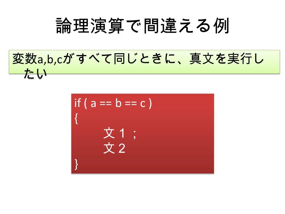 論理演算で間違える例 変数 a,b,c がすべて同じときに、真文を実行し たい if ( a == b == c ) { 文1; 文2 } if ( a == b == c ) { 文1; 文2 }
