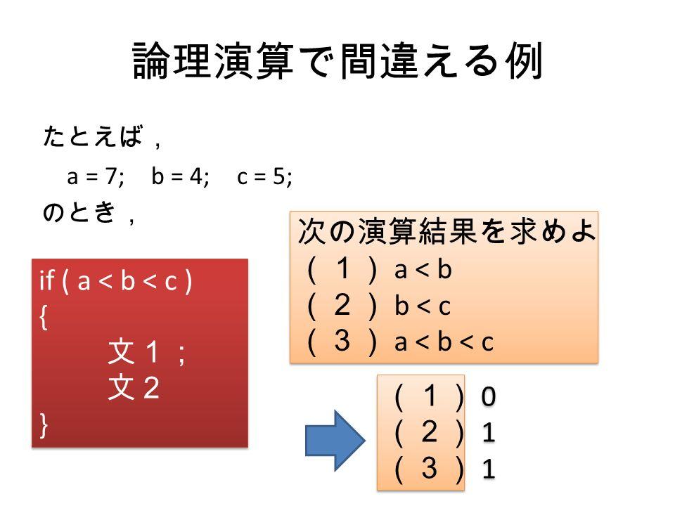 論理演算で間違える例 if ( a < b < c ) { 文1; 文2 } if ( a < b < c ) { 文1; 文2 } たとえば, a = 7; b = 4; c = 5; のとき, 次の演算結果を求めよ (1) a < b (2) b < c (3) a < b < c 次の演算結果を求めよ (1) a < b (2) b < c (3) a < b < c (1) 0 (2) 1 (3) 1 (1) 0 (2) 1 (3) 1