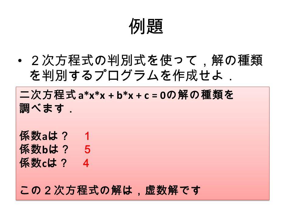 例題 2次方程式の判別式を使って,解の種類 を判別するプログラムを作成せよ. 二次方程式 a*x*x + b*x + c = 0 の解の種類を 調べます. 係数 a は? 1 係数 b は? 5 係数 c は? 4 この2次方程式の解は,虚数解です 二次方程式 a*x*x + b*x + c = 0 の解の種類を 調べます. 係数 a は? 1 係数 b は? 5 係数 c は? 4 この2次方程式の解は,虚数解です