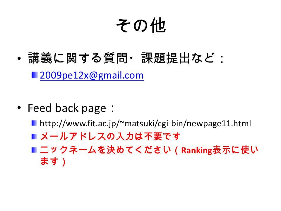 その他 講義に関する質問・課題提出など: 2009pe12x@gmail.com Feed back page : http://www.fit.ac.jp/~matsuki/cgi-bin/newpage11.html メールアドレスの入力は不要です ニックネームを決めてください( Ranking 表示に使い ます)