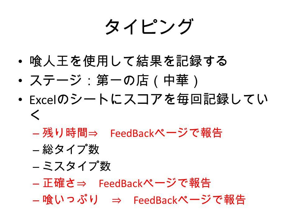 タイピング 喰人王を使用して結果を記録する ステージ:第一の店(中華) Excel のシートにスコアを毎回記録してい く – 残り時間⇒ FeedBack ページで報告 – 総タイプ数 – ミスタイプ数 – 正確さ⇒ FeedBack ページで報告 – 喰いっぷり ⇒ FeedBack ページで報告