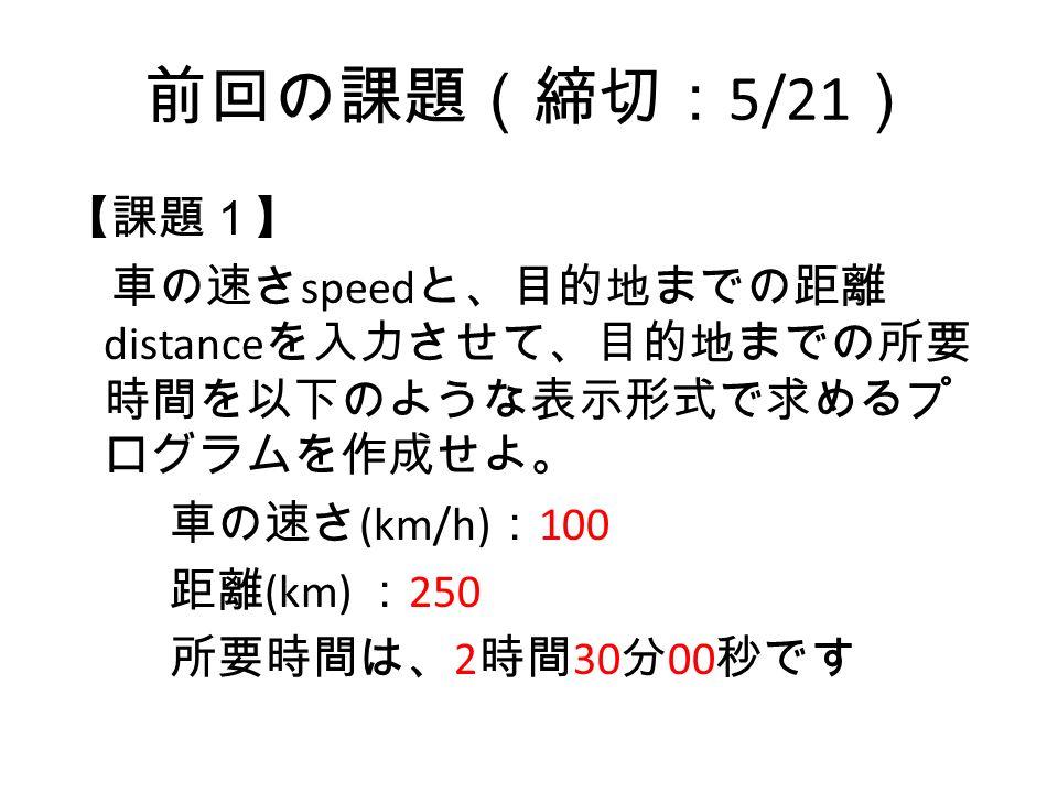 前回の課題(締切: 5/21 ) 【課題1】 車の速さ speed と、目的地までの距離 distance を入力させて、目的地までの所要 時間を以下のような表示形式で求めるプ ログラムを作成せよ。 車の速さ (km/h) : 100 距離 (km) : 250 所要時間は、 2 時間 30 分 00 秒です
