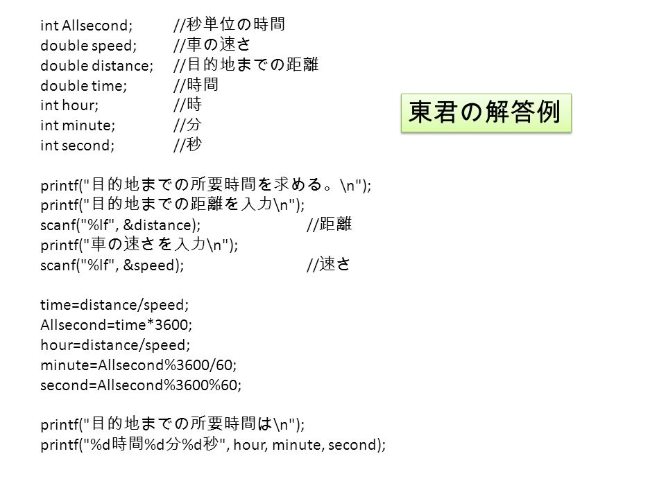 int Allsecond;// 秒単位の時間 double speed;// 車の速さ double distance;// 目的地までの距離 double time;// 時間 int hour;// 時 int minute;// 分 int second;// 秒 printf( 目的地までの所要時間を求める。 \n ); printf( 目的地までの距離を入力 \n ); scanf( %lf , &distance);// 距離 printf( 車の速さを入力 \n ); scanf( %lf , &speed);// 速さ time=distance/speed; Allsecond=time*3600; hour=distance/speed; minute=Allsecond%3600/60; second=Allsecond%3600%60; printf( 目的地までの所要時間は \n ); printf( %d 時間 %d 分 %d 秒 , hour, minute, second); 東君の解答例