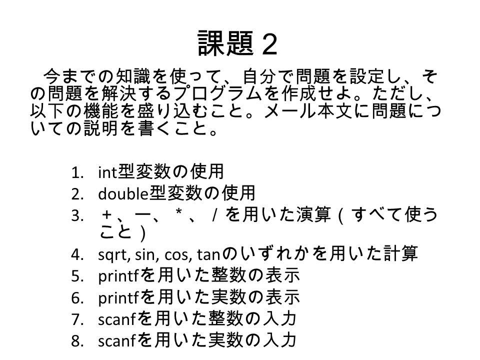 課題2 今までの知識を使って、自分で問題を設定し、そ の問題を解決するプログラムを作成せよ。ただし、 以下の機能を盛り込むこと。メール本文に問題につ いての説明を書くこと。 1.int 型変数の使用 2.double 型変数の使用 3.