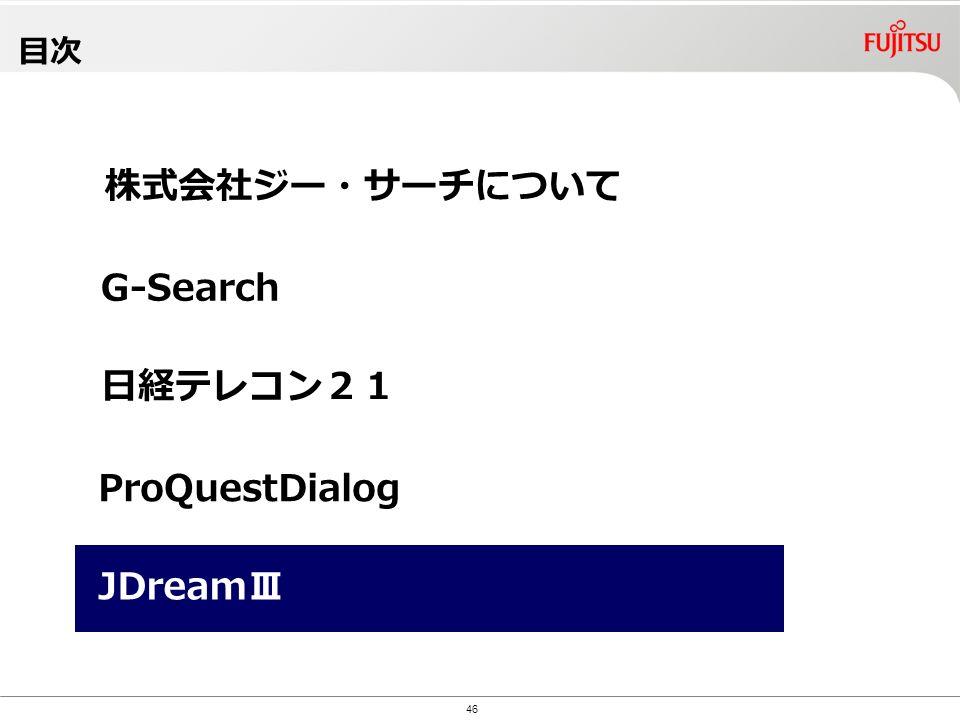 Copyright©2010 G-Search Ltd. 目次 46 株式会社ジー・サーチについて G-Search ProQuestDialog 日経テレコン21 JDreamⅢ