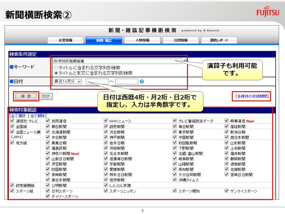 Copyright©2010 G-Search Ltd. 新聞横断検索② 9 演算子も利用可能 です。 日付は西暦4桁・月2桁・日2桁で 指定し、入力は半角数字です。