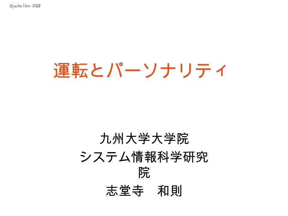 Kyushu Univ. ISEE 運転とパーソナリティ 九州大学大学院 システム情報科学研究 院 志堂寺 和則