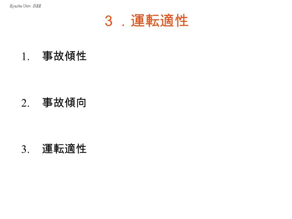 Kyushu Univ. ISEE 3.運転適性 1. 事故傾性 2. 事故傾向 3. 運転適性