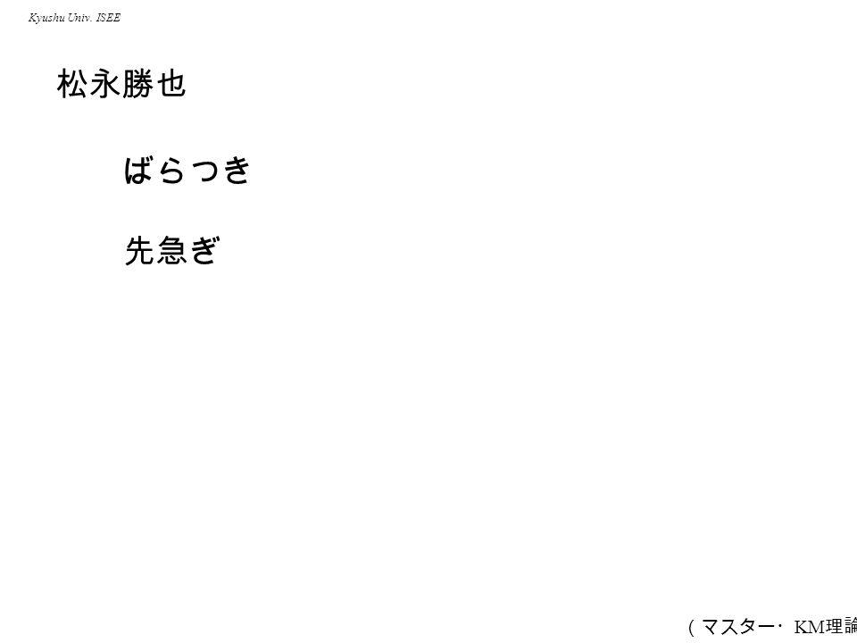 Kyushu Univ. ISEE 松永勝也 ばらつき 先急ぎ (マスター・ KM 理論)