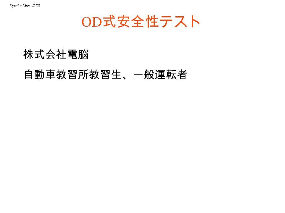 Kyushu Univ. ISEE OD 式安全性テスト 株式会社電脳 自動車教習所教習生、一般運転者
