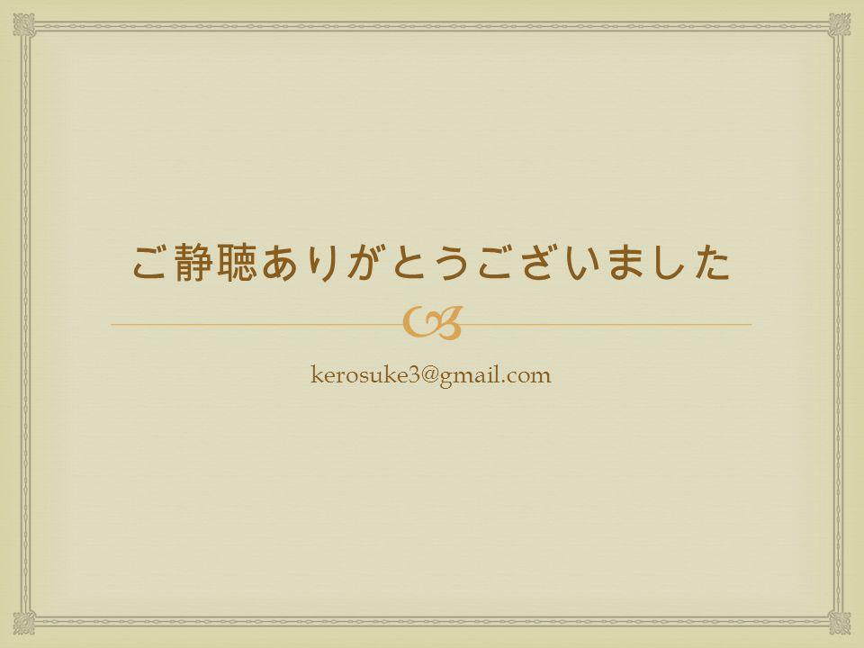  ご静聴ありがとうございました kerosuke3@gmail.com