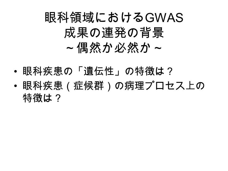 眼科領域における GWAS 成果の連発の背景 ~偶然か必然か~ 眼科疾患の「遺伝性」の特徴は? 眼科疾患(症候群)の病理プロセス上の 特徴は?