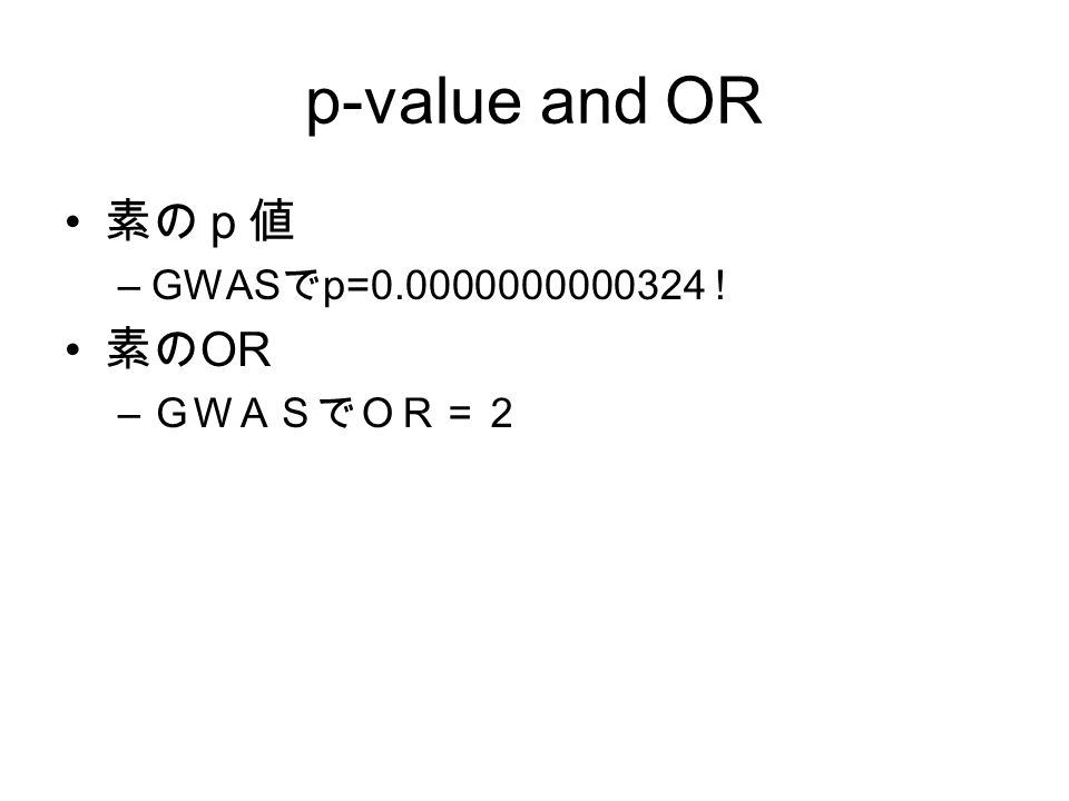 p-value and OR 素のp値 –GWAS で p=0.0000000000324 ! 素の OR – GWASでOR=2