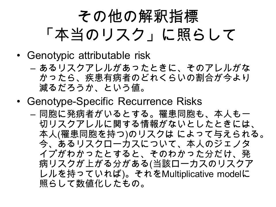 その他の解釈指標 「本当のリスク」に照らして Genotypic attributable risk – あるリスクアレルがあったときに、そのアレルがな かったら、疾患有病者のどれくらいの割合が今より 減るだろうか、という値。 Genotype-Specific Recurrence Risks – 同胞に発病者がいるとする。罹患同胞も、本人も一 切リスクアレルに関する情報がないとしたときには、 本人 ( 罹患同胞を持つ ) のリスクは によって与えられる。 今、あるリスクローカスについて、本人のジェノタ イプがわかったとすると、そのわかった分だけ、発 病リスクが上がる分がある ( 当該ローカスのリスクア レルを持っていれば ) 。それを Multiplicative model に 照らして数値化したもの。