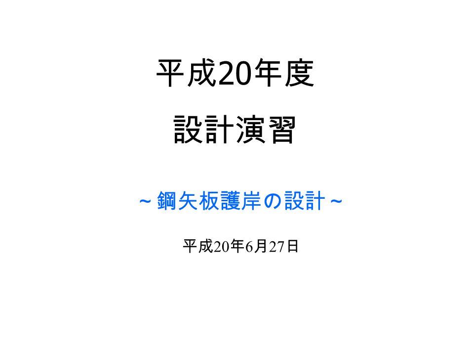 平成 20 年度 設計演習 ~鋼矢板護岸の設計~ 平成 20 年 6 月 27 日