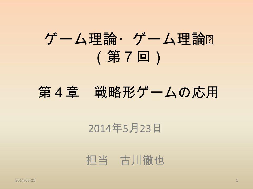 ゲーム理論・ゲーム理論Ⅰ (第7回) 第4章 戦略形ゲームの応用 2014 年 5 月 23 日 担当 古川徹也 2014/05/231