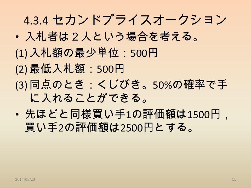 4.3.4 セカンドプライスオークション 入札者は2人という場合を考える。 (1) 入札額の最少単位: 500 円 (2) 最低入札額: 500 円 (3) 同点のとき:くじびき。 50% の確率で手 に入れることができる。 先ほどと同様買い手 1 の評価額は 1500 円, 買い手 2 の評価額は 2500 円とする。 2014/05/2311