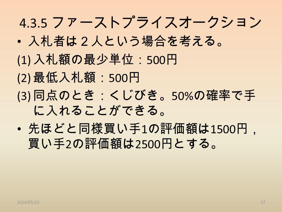 4.3.5 ファーストプライスオークション 入札者は2人という場合を考える。 (1) 入札額の最少単位: 500 円 (2) 最低入札額: 500 円 (3) 同点のとき:くじびき。 50% の確率で手 に入れることができる。 先ほどと同様買い手 1 の評価額は 1500 円, 買い手 2 の評価額は 2500 円とする。 2014/05/2317