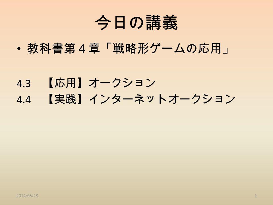 今日の講義 教科書第4章「戦略形ゲームの応用」 4.3 【応用】オークション 4.4 【実践】インターネットオークション 2014/05/232