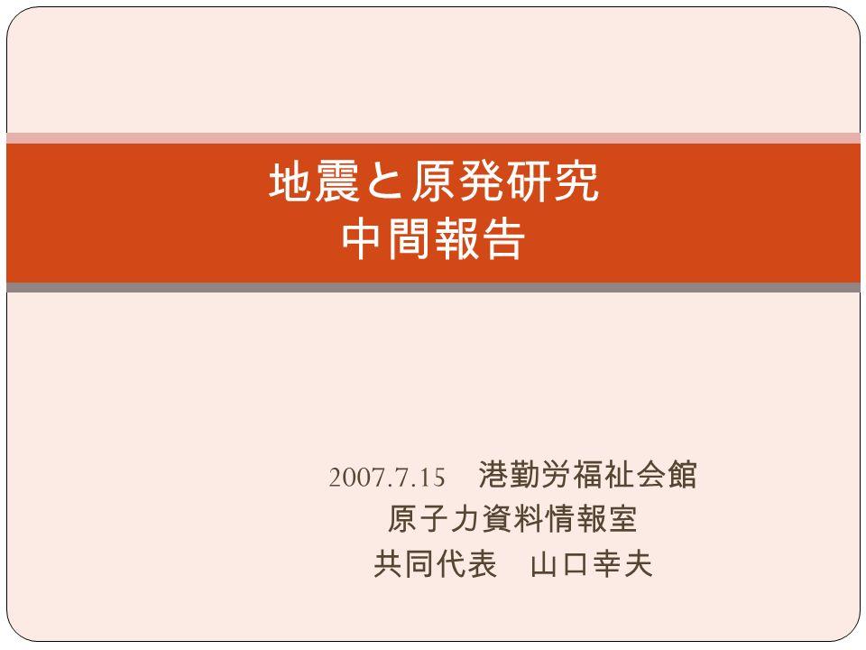 2007.7.15 港勤労福祉会館 原子力資料情報室 共同代表 山口幸夫 地震と原発研究 中間報告