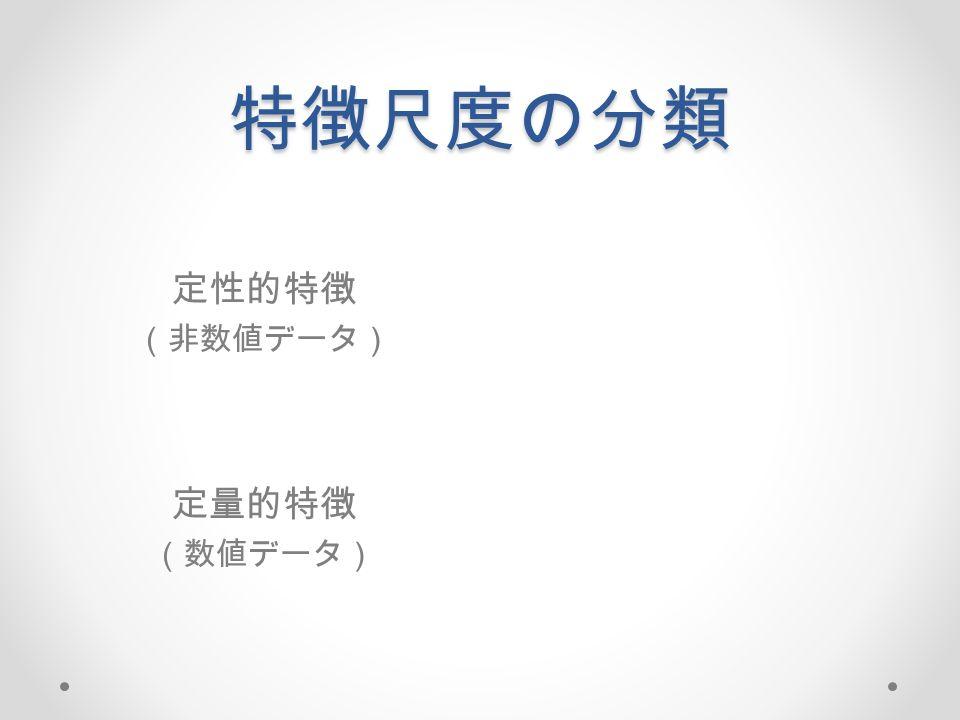特徴尺度の分類 定性的特徴 (非数値データ) 定量的特徴 (数値データ)