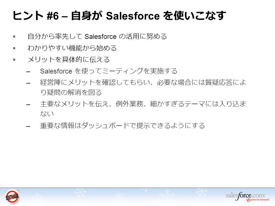 ヒント #6 – 自身が Salesforce を使いこなす  自分から率先して Salesforce の活用に努める  わかりやすい機能から始める  メリットを具体的に伝える –Salesforce を使ってミーティングを実施する – 経営陣にメリットを確認してもらい、必要な場合には質疑応答によ り疑問の解消を図る – 主要なメリットを伝え、例外業務、細かすぎるテーマには入り込ま ない – 重要な情報はダッシュボードで提示できるようにする