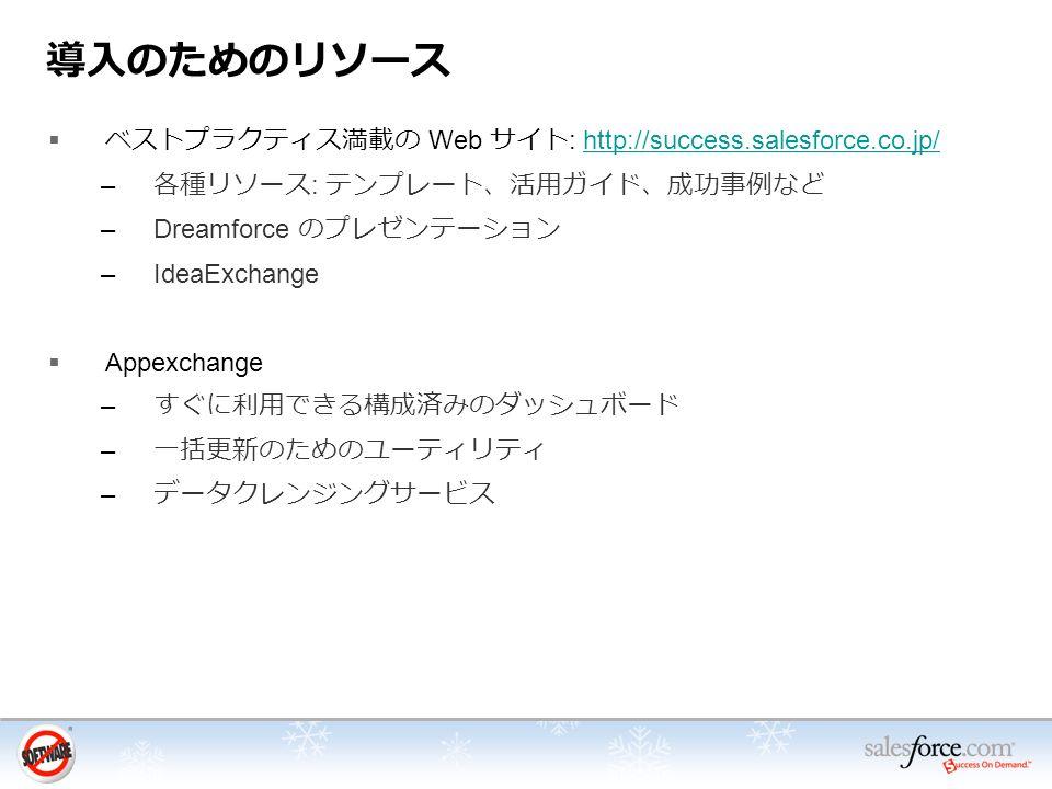 導入のためのリソース  ベストプラクティス満載の Web サイト : http://success.salesforce.co.jp/http://success.salesforce.co.jp/ – 各種リソース : テンプレート、活用ガイド、成功事例など –Dreamforce のプレゼンテーション –IdeaExchange  Appexchange – すぐに利用できる構成済みのダッシュボード – 一括更新のためのユーティリティ – データクレンジングサービス