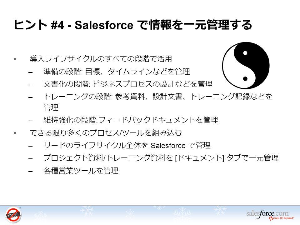 ヒント #4 - Salesforce で情報を一元管理する  導入ライフサイクルのすべての段階で活用 – 準備の段階 : 目標、タイムラインなどを管理 – 文書化の段階 : ビジネスプロセスの設計などを管理 – トレーニングの段階 : 参考資料、設計文書、トレーニング記録などを 管理 – 維持強化の段階 : フィードバックドキュメントを管理  できる限り多くのプロセス / ツールを組み込む – リードのライフサイクル全体を Salesforce で管理 – プロジェクト資料 / トレーニング資料を [ ドキュメント ] タブで一元管理 – 各種営業ツールを管理