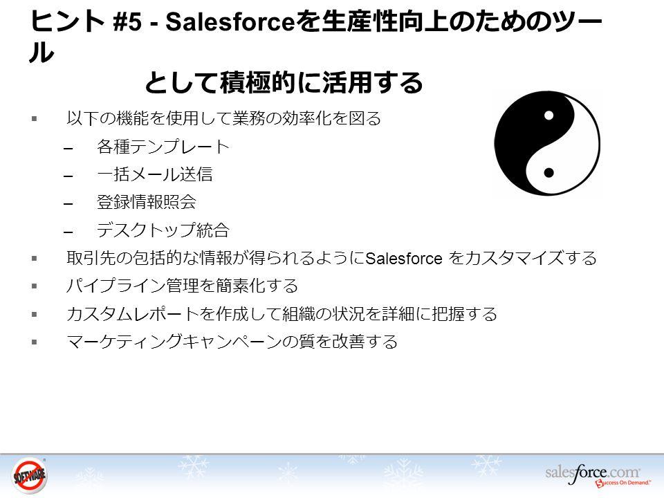 ヒント #5 - Salesforce を生産性向上のためのツー ル として積極的に活用する  以下の機能を使用して業務の効率化を図る – 各種テンプレート – 一括メール送信 – 登録情報照会 – デスクトップ統合  取引先の包括的な情報が得られるように Salesforce をカスタマイズする  パイプライン管理を簡素化する  カスタムレポートを作成して組織の状況を詳細に把握する  マーケティングキャンペーンの質を改善する
