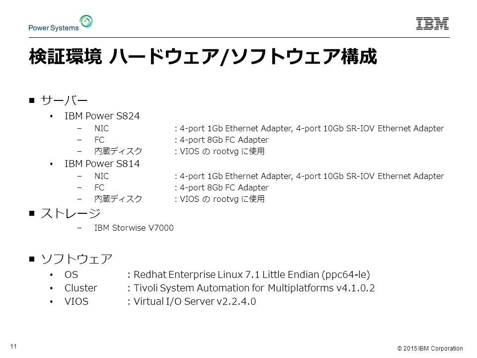 © 2015 IBM Corporation 11 検証環境 ハードウェア/ソフトウェア構成 ■サーバー IBM Power S824 − NIC:4-port 1Gb Ethernet Adapter, 4-port 10Gb SR-IOV Ethernet Adapter − FC:4-port 8Gb FC Adapter − 内蔵ディスク:VIOS の rootvg に使用 IBM Power S814 − NIC:4-port 1Gb Ethernet Adapter, 4-port 10Gb SR-IOV Ethernet Adapter − FC:4-port 8Gb FC Adapter − 内蔵ディスク:VIOS の rootvg に使用 ■ストレージ − IBM Storwise V7000 ■ソフトウェア OS:Redhat Enterprise Linux 7.1 Little Endian (ppc64-le) Cluster:Tivoli System Automation for Multiplatforms v4.1.0.2 VIOS:Virtual I/O Server v2.2.4.0