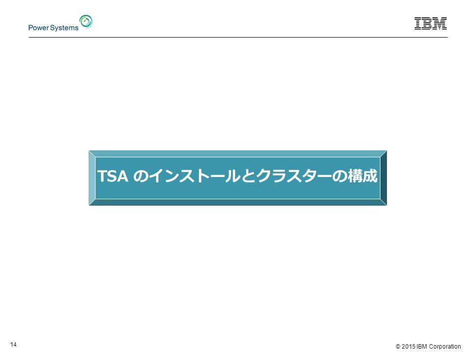 © 2015 IBM Corporation 14 TSA のインストールとクラスターの構成