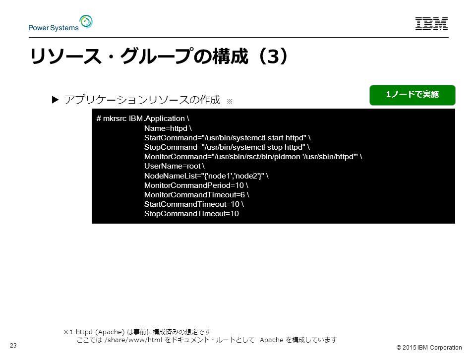 © 2015 IBM Corporation 23 リソース・グループの構成(3) ▶アプリケーションリソースの作成 ※ 1ノードで実施 ※1 httpd (Apache) は事前に構成済みの想定です ここでは /share/www/html をドキュメント・ルートとして Apache を構成しています # mkrsrc IBM.Application \ Name=httpd \ StartCommand= /usr/bin/systemctl start httpd \ StopCommand= /usr/bin/systemctl stop httpd \ MonitorCommand= /usr/sbin/rsct/bin/pidmon /usr/sbin/httpd \ UserName=root \ NodeNameList= { node1 , node2 } \ MonitorCommandPeriod=10 \ MonitorCommandTimeout=6 \ StartCommandTimeout=10 \ StopCommandTimeout=10