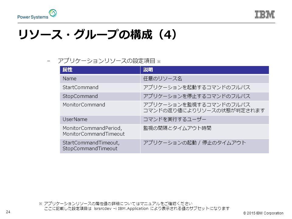© 2015 IBM Corporation 24 リソース・グループの構成(4) –アプリケーションリソースの設定項目 ※ 属性説明 Name任意のリソース名 StartCommandアプリケーションを起動するコマンドのフルパス StopCommandアプリケーションを停止するコマンドのフルパス MonitorCommandアプリケーションを監視するコマンドのフルパス コマンドの返り値によりリソースの状態が判定されます UserNameコマンドを実行するユーザー MonitorCommandPeriod, MonitorCommandTimeout 監視の間隔とタイムアウト時間 StartCommandTimeout, StopCommandTimeout アプリケーションの起動 / 停止のタイムアウト ※ アプリケーションリソースの属性値の詳細についてはマニュアルをご確認ください ここに記載した設定項目は lsrsrcdev –i IBM.Application により表示される値のサブセットになります