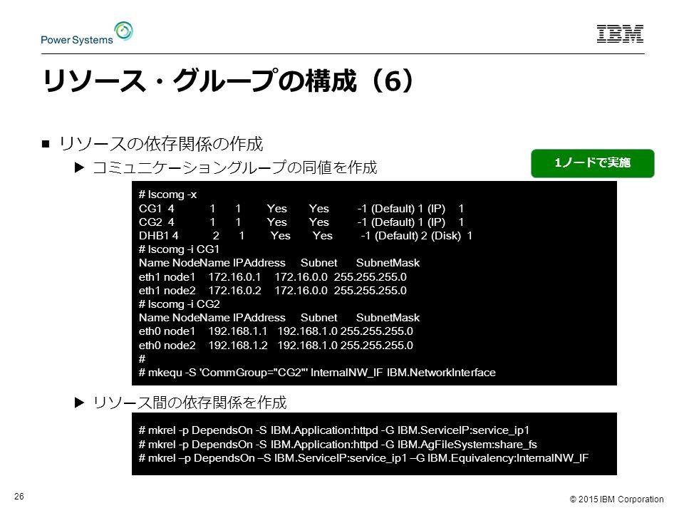 © 2015 IBM Corporation 26 リソース・グループの構成(6) ■リソースの依存関係の作成 ▶コミュニケーショングループの同値を作成 ▶リソース間の依存関係を作成 # lscomg -x CG1 4 1 1 Yes Yes -1 (Default) 1 (IP) 1 CG2 4 1 1 Yes Yes -1 (Default) 1 (IP) 1 DHB1 4 2 1 Yes Yes -1 (Default) 2 (Disk) 1 # lscomg -i CG1 Name NodeName IPAddress Subnet SubnetMask eth1 node1 172.16.0.1 172.16.0.0 255.255.255.0 eth1 node2 172.16.0.2 172.16.0.0 255.255.255.0 # lscomg -i CG2 Name NodeName IPAddress Subnet SubnetMask eth0 node1 192.168.1.1 192.168.1.0 255.255.255.0 eth0 node2 192.168.1.2 192.168.1.0 255.255.255.0 # # mkequ -S CommGroup= CG2 InternalNW_IF IBM.NetworkInterface 1ノードで実施 # mkrel -p DependsOn -S IBM.Application:httpd -G IBM.ServiceIP:service_ip1 # mkrel -p DependsOn -S IBM.Application:httpd -G IBM.AgFileSystem:share_fs # mkrel –p DependsOn –S IBM.ServiceIP:service_ip1 –G IBM.Equivalency:InternalNW_IF