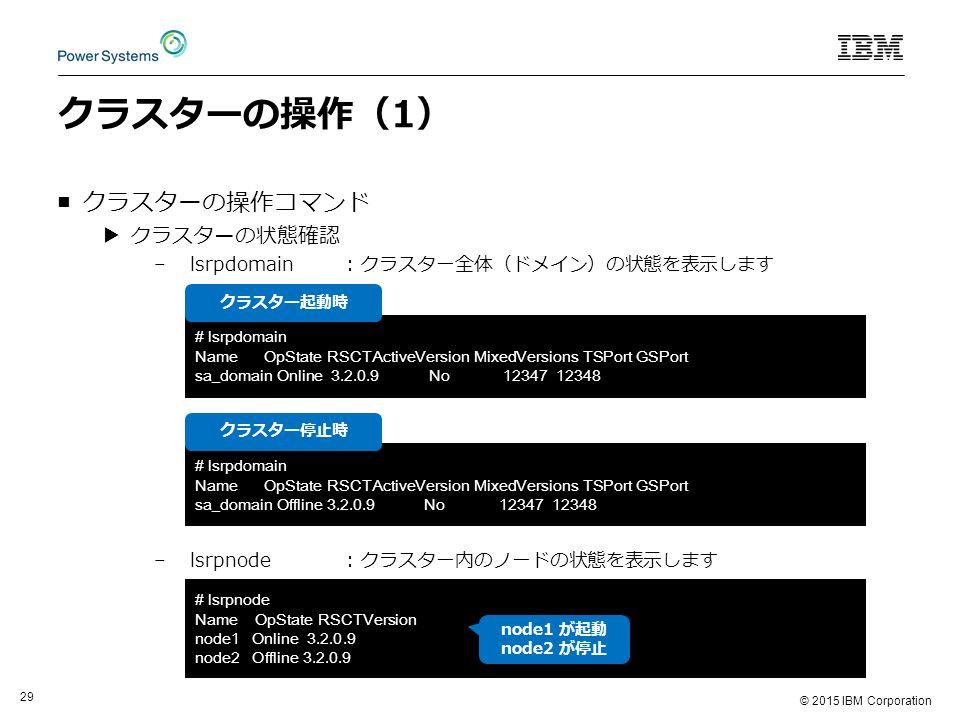 © 2015 IBM Corporation 29 クラスターの操作(1) ■クラスターの操作コマンド ▶クラスターの状態確認 –lsrpdomain: クラスター全体(ドメイン)の状態を表示します –lsrpnode: クラスター内のノードの状態を表示します # lsrpdomain Name OpState RSCTActiveVersion MixedVersions TSPort GSPort sa_domain Online 3.2.0.9 No 12347 12348 # lsrpnode Name OpState RSCTVersion node1 Online 3.2.0.9 node2 Offline 3.2.0.9 # lsrpdomain Name OpState RSCTActiveVersion MixedVersions TSPort GSPort sa_domain Offline 3.2.0.9 No 12347 12348 クラスター起動時 クラスター停止時 node1 が起動 node2 が停止