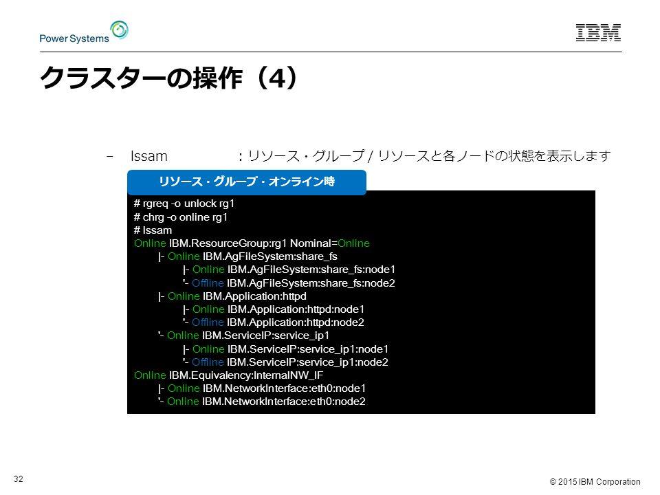 © 2015 IBM Corporation 32 クラスターの操作(4) –lssam: リソース・グループ / リソースと各ノードの状態を表示します # rgreq -o unlock rg1 # chrg -o online rg1 # lssam Online IBM.ResourceGroup:rg1 Nominal=Online |- Online IBM.AgFileSystem:share_fs |- Online IBM.AgFileSystem:share_fs:node1 - Offline IBM.AgFileSystem:share_fs:node2 |- Online IBM.Application:httpd |- Online IBM.Application:httpd:node1 - Offline IBM.Application:httpd:node2 - Online IBM.ServiceIP:service_ip1 |- Online IBM.ServiceIP:service_ip1:node1 - Offline IBM.ServiceIP:service_ip1:node2 Online IBM.Equivalency:InternalNW_IF |- Online IBM.NetworkInterface:eth0:node1 - Online IBM.NetworkInterface:eth0:node2 リソース・グループ・オンライン時