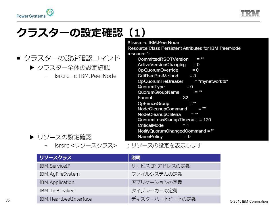 © 2015 IBM Corporation 35 クラスターの設定確認(1) ■クラスターの設定確認コマンド ▶クラスター全体の設定確認 –lsrcrc –c IBM.PeerNode ▶リソースの設定確認 –lsrsrc : リソースの設定を表示します リソースクラス説明 IBM.ServiceIPサービス IP アドレスの定義 IBM.AgFileSystemファイルシステムの定義 IBM.Applicationアプリケーションの定義 IBM.TieBreakerタイブレーカーの定義 IBM.HeartbeatInterfaceディスク・ハートビートの定義 # lsrsrc -c IBM.PeerNode Resource Class Persistent Attributes for IBM.PeerNode resource 1: CommittedRSCTVersion = ActiveVersionChanging = 0 OpQuorumOverride = 0 CritRsrcProtMethod = 3 OpQuorumTieBreaker = mynetworktb QuorumType = 0 QuorumGroupName = Fanout = 32 OpFenceGroup = NodeCleanupCommand = NodeCleanupCriteria = QuorumLessStartupTimeout = 120 CriticalMode = 1 NotifyQuorumChangedCommand = NamePolicy = 0