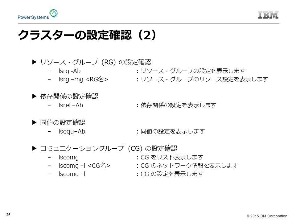© 2015 IBM Corporation 36 クラスターの設定確認(2) ▶リソース・グループ (RG) の設定確認 –lsrg -Ab: リソース・グループの設定を表示します –lsrg –mg : リソース・グループのリソース設定を表示します ▶依存関係の設定確認 –lsrel –Ab: 依存関係の設定を表示します ▶同値の設定確認 –lsequ–Ab: 同値の設定を表示します ▶コミュニケーショングループ (CG) の設定確認 –lscomg: CG をリスト表示します –lscomg –i : CG のネットワーク情報を表示します –lscomg –l: CG の設定を表示します
