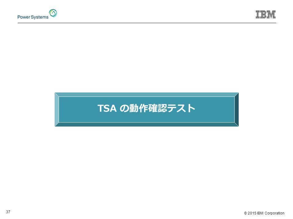 © 2015 IBM Corporation 37 TSA の動作確認テスト