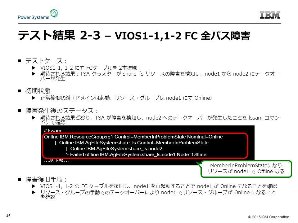 © 2015 IBM Corporation 46 テスト結果 2-3 – VIOS1-1,1-2 FC 全パス障害 ■テストケース: ▶VIOS1-1, 1-2 にて FCケーブルを 2本抜線 ▶期待される結果:TSA クラスターが share_fs リソースの障害を検知し、node1 から node2 にテークオー バーが発生 ■初期状態 ▶正常稼働状態(ドメインは起動、リソース・グループは node1 にて Online) ■障害発生後のステータス: ▶期待される結果どおり、TSA が障害を検知し、node2 へのテークオーバーが発生したことを lssam コマン ドにて確認 ■障害復旧手順: ▶VIOS1-1, 1-2 の FC ケーブルを復旧し、node1 を再起動することで node1 が Online になることを確認 ▶リソース・グループの手動でのテークオーバーにより node1 でリソース・グループが Online になること を確認 # lssam Online IBM.ResourceGroup:rg1 Control=MemberInProblemState Nominal=Online |- Online IBM.AgFileSystem:share_fs Control=MemberInProblemState |- Online IBM.AgFileSystem:share_fs:node2 - Failed offline IBM.AgFileSystem:share_fs:node1 Node=Offline … 以下略 … MemberInProblemStateになり リソースが node1 で Offline なる
