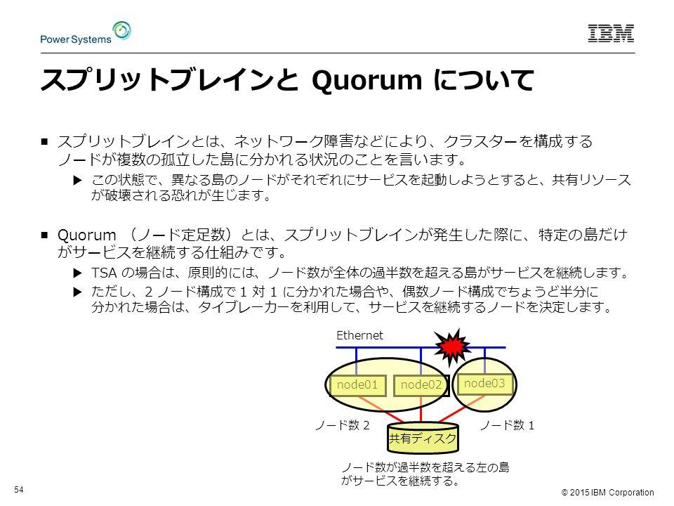 © 2015 IBM Corporation 54 スプリットブレインと Quorum について ■スプリットブレインとは、ネットワーク障害などにより、クラスターを構成する ノードが複数の孤立した島に分かれる状況のことを言います。 ▶この状態で、異なる島のノードがそれぞれにサービスを起動しようとすると、共有リソース が破壊される恐れが生じます。 ■Quorum (ノード定足数)とは、スプリットブレインが発生した際に、特定の島だけ がサービスを継続する仕組みです。 ▶TSA の場合は、原則的には、ノード数が全体の過半数を超える島がサービスを継続します。 ▶ただし、2 ノード構成で 1 対 1 に分かれた場合や、偶数ノード構成でちょうど半分に 分かれた場合は、タイブレーカーを利用して、サービスを継続するノードを決定します。 node01 共有ディスク node02 node03 Ethernet ノード数 2ノード数 1 ノード数が過半数を超える左の島 がサービスを継続する。