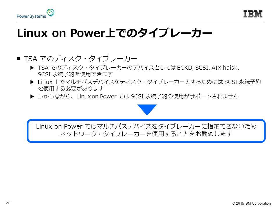 © 2015 IBM Corporation 57 Linux on Power上でのタイブレーカー ■TSA でのディスク・タイブレーカー ▶TSA でのディスク・タイブレーカーのデバイスとしては ECKD, SCSI, AIX hdisk, SCSI 永続予約を使用できます ▶Linux 上でマルチパスデバイスをディスク・タイブレーカーとするためには SCSI 永続予約 を使用する必要があります ▶しかしながら、Linux on Power では SCSI 永続予約の使用がサポートされません Linux on Power ではマルチパスデバイスをタイブレーカーに指定できないため ネットワーク・タイブレーカーを使用することをお勧めします