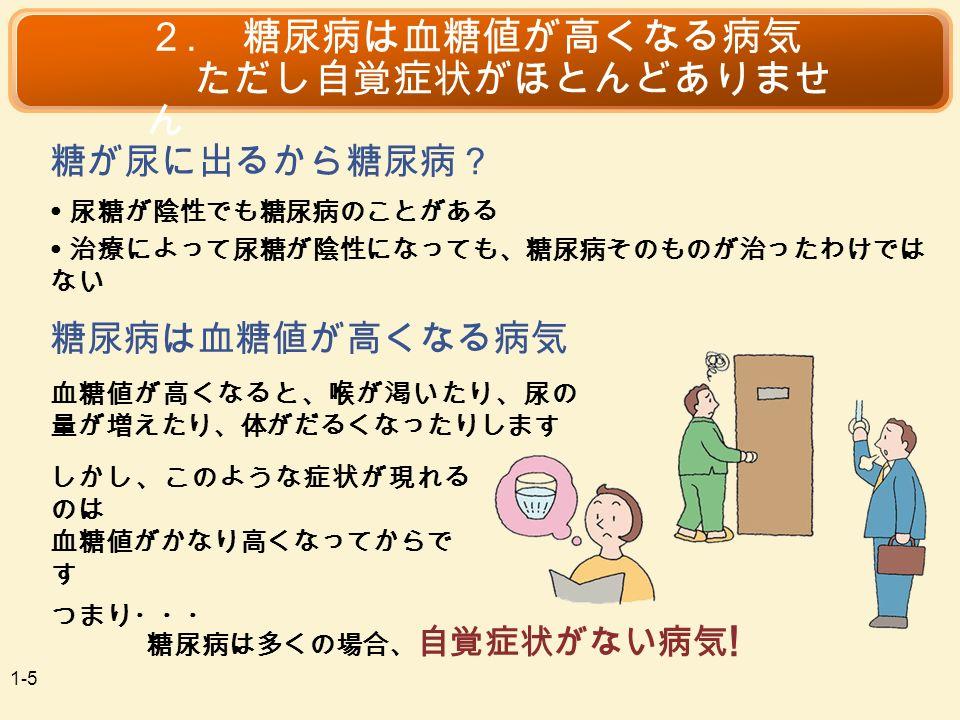 血糖値が高くなると、喉が渇いたり、尿の 量が増えたり、体がだるくなったりします ● 尿糖が陰性でも糖尿病のことがある 2.