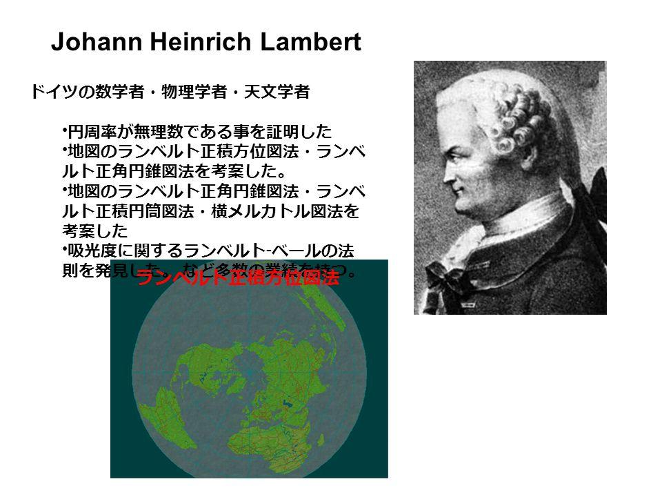 Johann Heinrich Lambert ドイツの数学者・物理学者・天文学者 円周率が無理数である事を証明した 地図のランベルト正積方位図法・ランベ ルト正角円錐図法を考案した。 地図のランベルト正角円錐図法・ランベ ルト正積円筒図法・横メルカトル図法を 考案した 吸光度に関するランベルト - ベールの法 則を発見した。 など多数の業績を持つ。 ランベルト正積方位図法