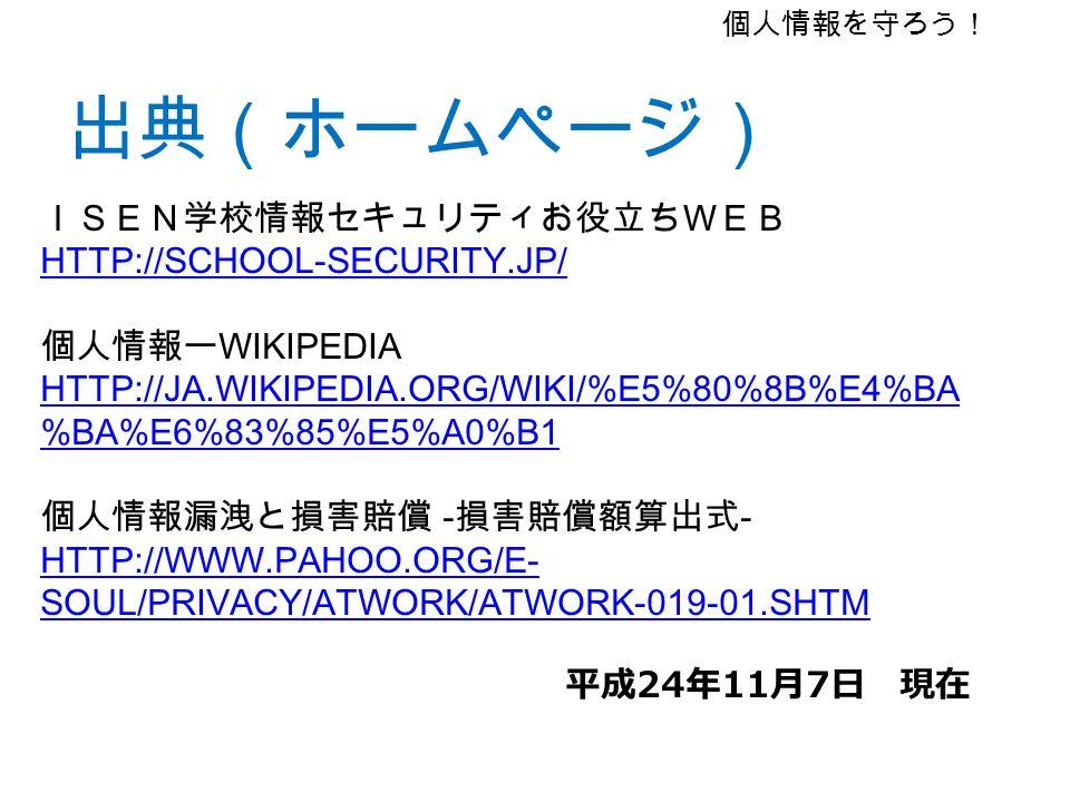 出典(ホームページ) 個人情報を守ろう! ISEN学校情報セキュリティお役立ちWEB HTTP://SCHOOL-SECURITY.JP/ 個人情報ー WIKIPEDIA HTTP://JA.WIKIPEDIA.ORG/WIKI/%E5%80%8B%E4%BA %BA%E6%83%85%E5%A0%B1 個人情報漏洩と損害賠償 - 損害賠償額算出式 - HTTP://WWW.PAHOO.ORG/E- SOUL/PRIVACY/ATWORK/ATWORK-019-01.SHTM 平成 24 年 11 月 7 日 現在