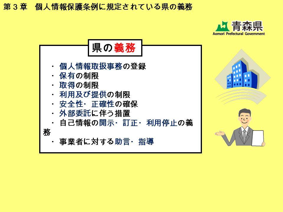 ・個人情報取扱事務の登録 ・保有の制限 ・取得の制限 ・利用及び提供の制限 ・安全性・正確性の確保 ・外部委託に伴う措置 ・自己情報の開示・訂正・利用停止の義 務 ・事業者に対する助言・指導 県の義務 第3章 個人情報保護条例に規定されている県の義務