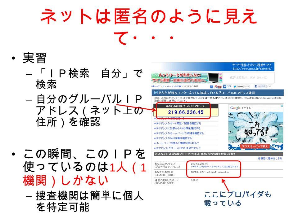 ネットは匿名のように見え て・・・ 実習 – 「IP検索 自分」で 検索 – 自分のグルーバルIP アドレス(ネット上の 住所)を確認 この瞬間、このIPを 使っているのは 1 人( 1 機関)しかない – 捜査機関は簡単に個人 を特定可能 ここにプロバイダも 載っている